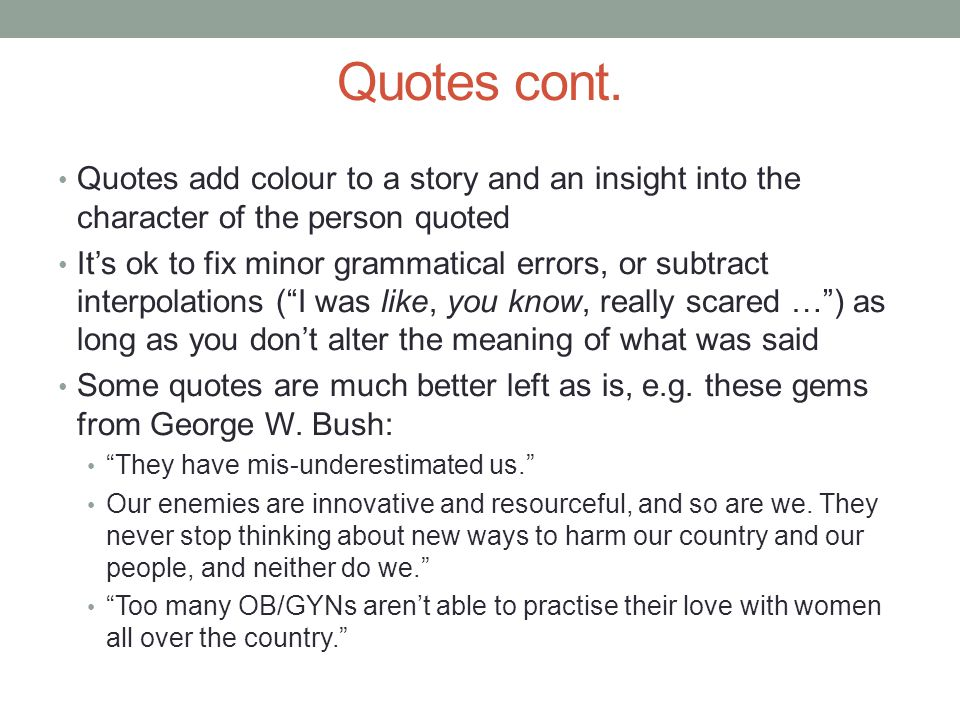Quotes cont. Quotes add colour to a story and an insight into the character of the person quoted Its ok to fix minor grammatical errors, or subtract i