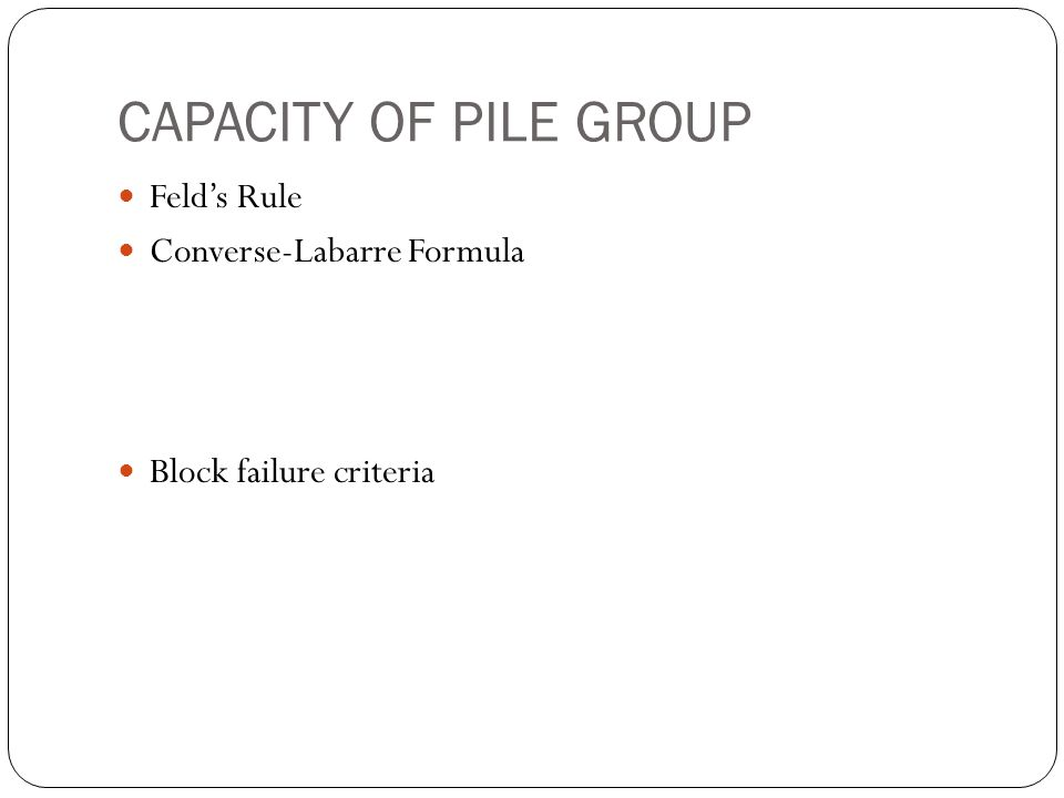 CAPACITY OF PILE GROUP Felds Rule Converse-Labarre Formula Block failure criteria