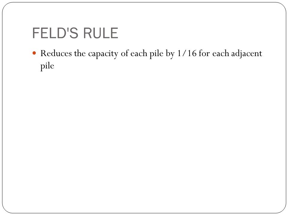 FELD'S RULE Reduces the capacity of each pile by 1/16 for each adjacent pile