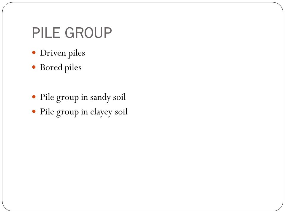 PILE GROUP Driven piles Bored piles Pile group in sandy soil Pile group in clayey soil