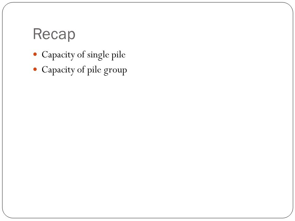 Recap Capacity of single pile Capacity of pile group