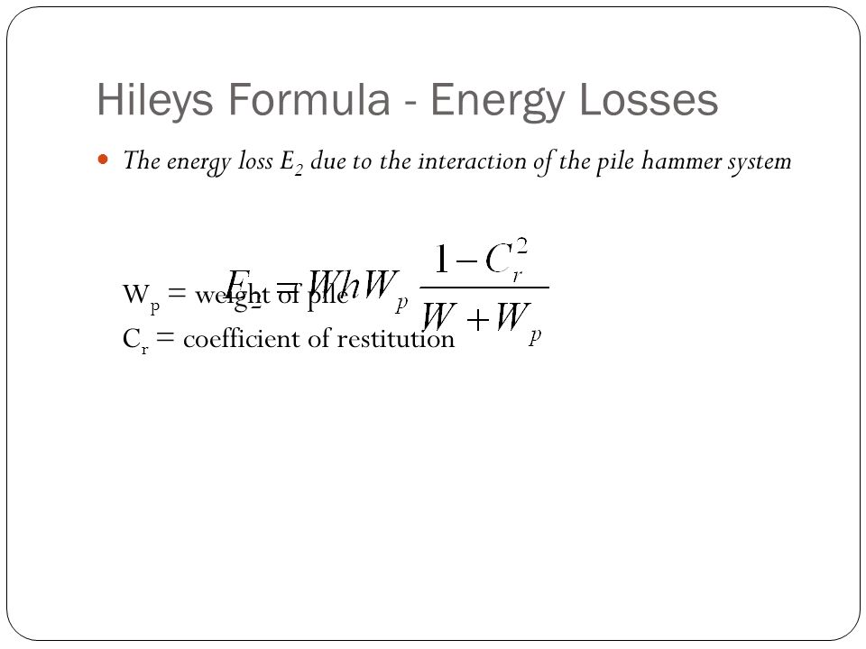 Hileys Formula - Energy Losses The energy loss E 2 due to the interaction of the pile hammer system W p = weight of pile C r = coefficient of restitut