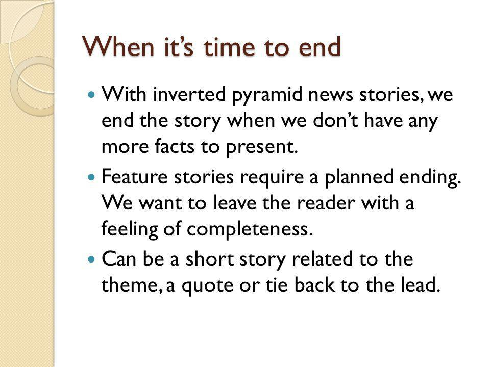 When its time to end With inverted pyramid news stories, we end the story when we dont have any more facts to present. Feature stories require a plann