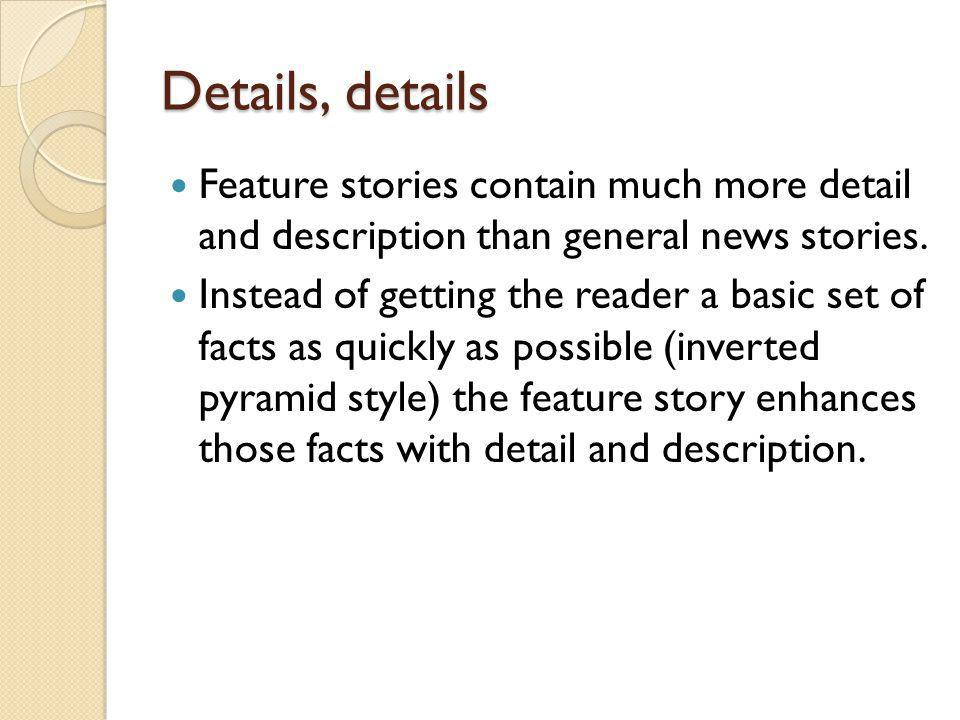 Details, details Feature stories contain much more detail and description than general news stories.