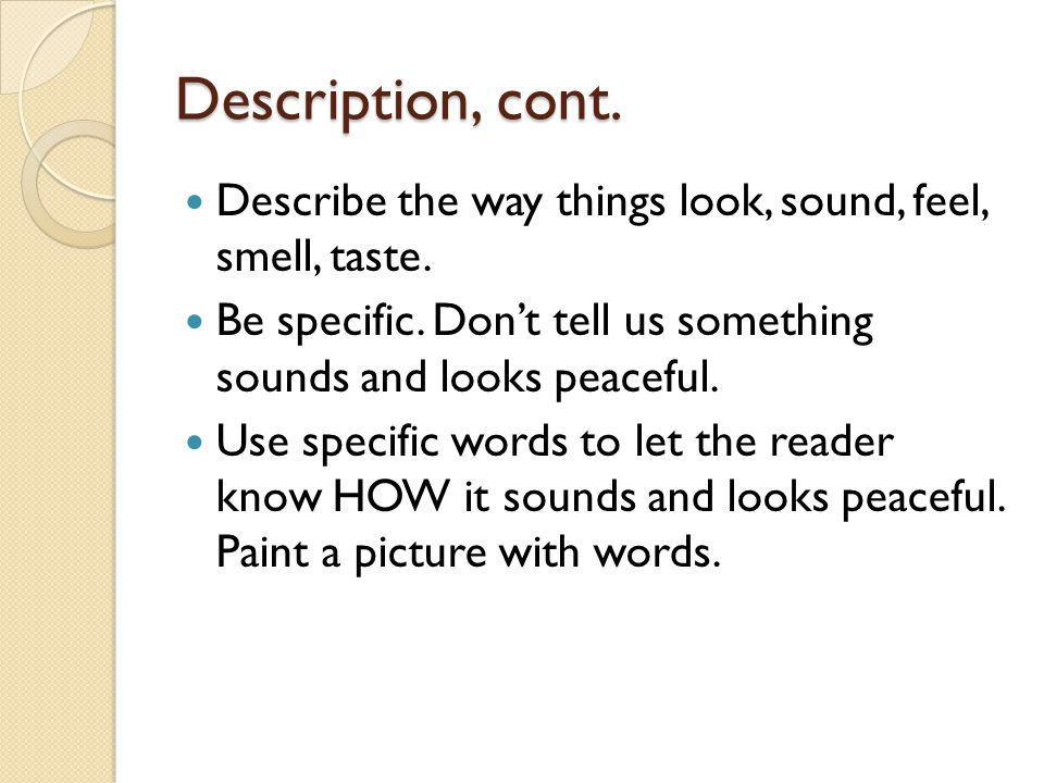 Description, cont. Describe the way things look, sound, feel, smell, taste. Be specific. Dont tell us something sounds and looks peaceful. Use specifi
