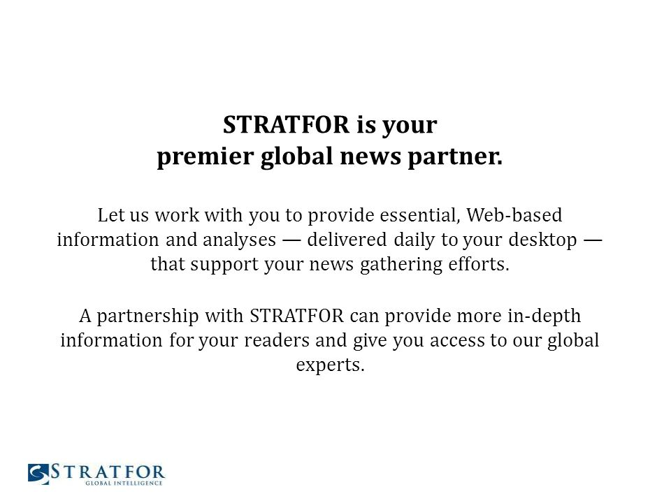 STRATFOR is your premier global news partner. Let us work with you to provide essential, Web-based information and analyses delivered daily to your de