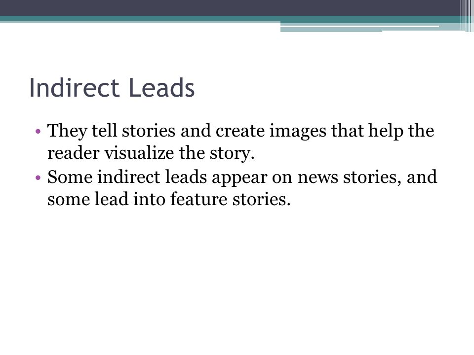 Indirect Leads They tell stories and create images that help the reader visualize the story. Some indirect leads appear on news stories, and some lead