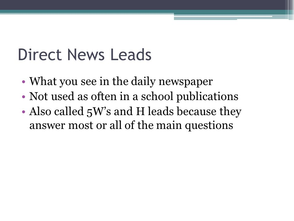 Direct News Leads What you see in the daily newspaper Not used as often in a school publications Also called 5Ws and H leads because they answer most