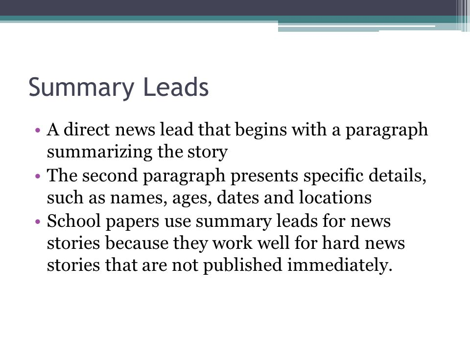 Summary Leads A direct news lead that begins with a paragraph summarizing the story The second paragraph presents specific details, such as names, age