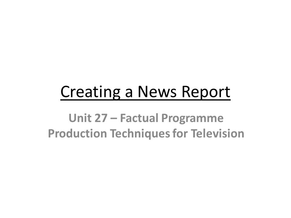 Creating a News Report Unit 27 – Factual Programme Production Techniques for Television