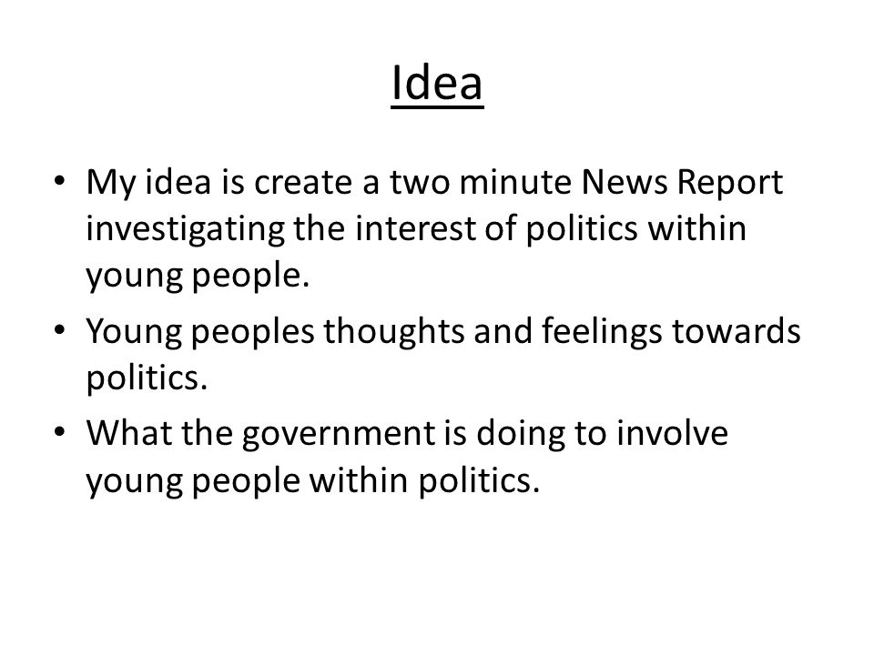 Idea My idea is create a two minute News Report investigating the interest of politics within young people. Young peoples thoughts and feelings toward