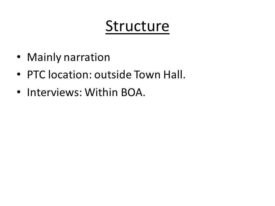 Structure Mainly narration PTC location: outside Town Hall. Interviews: Within BOA.