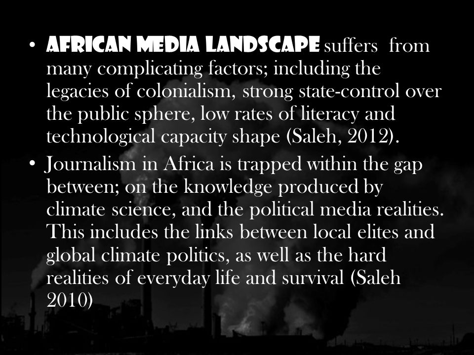 African media landscape suffers from many complicating factors; including the legacies of colonialism, strong state-control over the public sphere, low rates of literacy and technological capacity shape (Saleh, 2012).