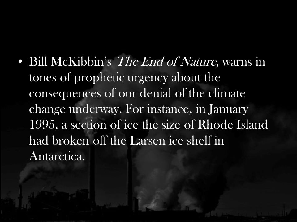 Bill McKibbins The End of Nature, warns in tones of prophetic urgency about the consequences of our denial of the climate change underway.