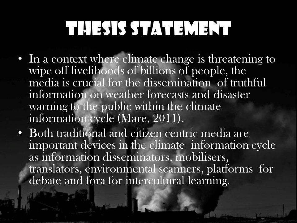 Thesis Statement In a context where climate change is threatening to wipe off livelihoods of billions of people, the media is crucial for the dissemination of truthful information on weather forecasts and disaster warning to the public within the climate information cycle (Mare, 2011).