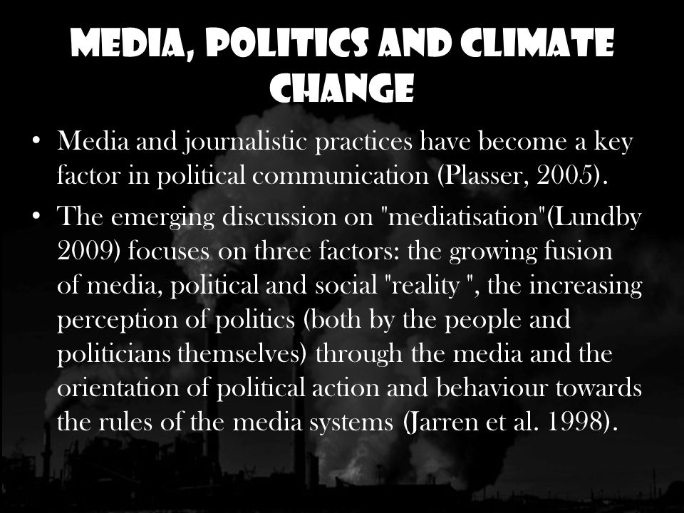 Media, Politics and Climate Change Media and journalistic practices have become a key factor in political communication (Plasser, 2005).