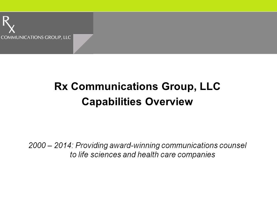 Rx Communications Group, LLC Capabilities Overview 2000 – 2014: Providing award-winning communications counsel to life sciences and health care companies
