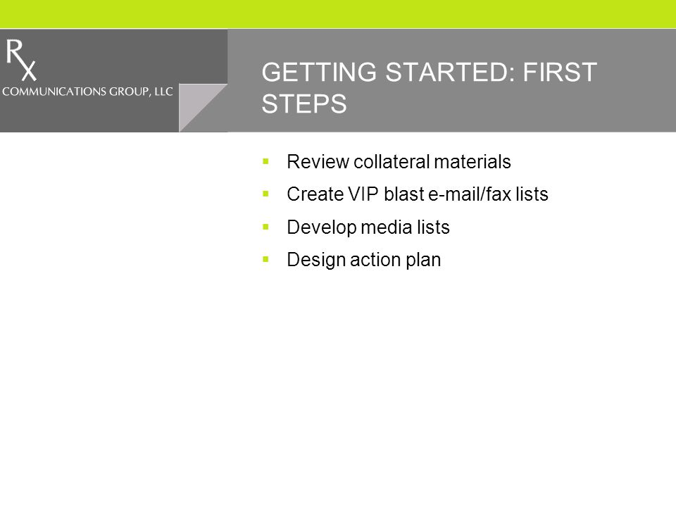 GETTING STARTED: FIRST STEPS Review collateral materials Create VIP blast e-mail/fax lists Develop media lists Design action plan