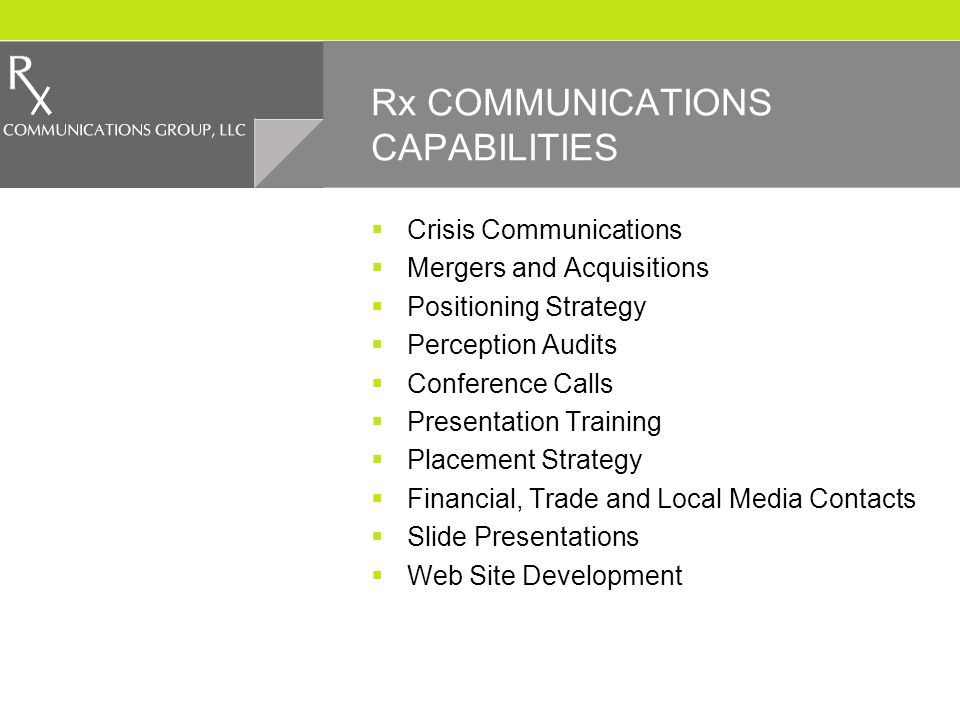 Rx COMMUNICATIONS CAPABILITIES Crisis Communications Mergers and Acquisitions Positioning Strategy Perception Audits Conference Calls Presentation Training Placement Strategy Financial, Trade and Local Media Contacts Slide Presentations Web Site Development