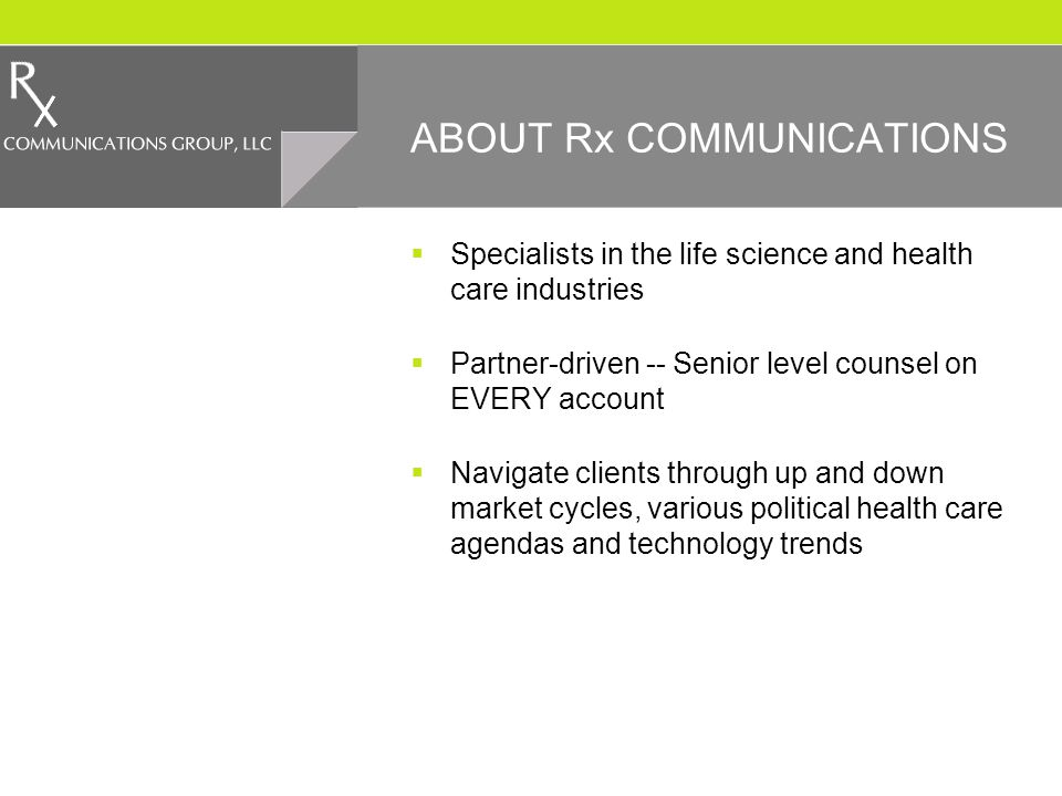 ABOUT Rx COMMUNICATIONS Specialists in the life science and health care industries Partner-driven -- Senior level counsel on EVERY account Navigate clients through up and down market cycles, various political health care agendas and technology trends