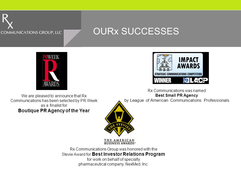 OURx SUCCESSES We are pleased to announce that Rx Communications has been selected by PR Week as a finalist for Boutique PR Agency of the Year Rx Communications was named Best Small PR Agency by League of American Communications Professionals Rx Communications Group was honored with the Stevie Award for Best Investor Relations Program for work on behalf of specialty pharmaceutical company, NexMed, Inc.
