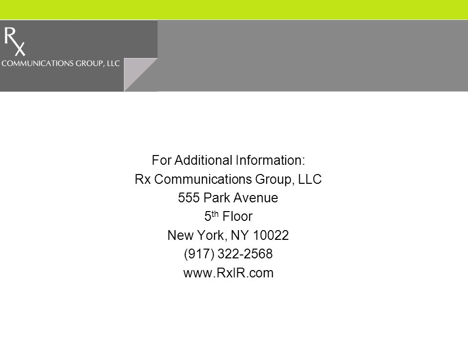 For Additional Information: Rx Communications Group, LLC 555 Park Avenue 5 th Floor New York, NY 10022 (917) 322-2568 www.RxIR.com