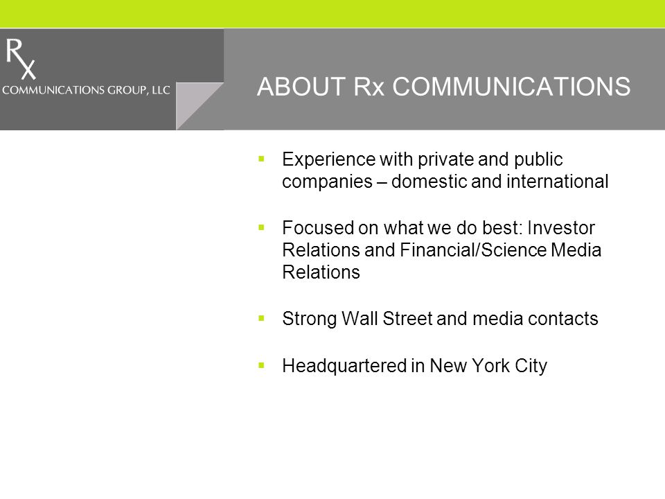 ABOUT Rx COMMUNICATIONS Experience with private and public companies – domestic and international Focused on what we do best: Investor Relations and Financial/Science Media Relations Strong Wall Street and media contacts Headquartered in New York City