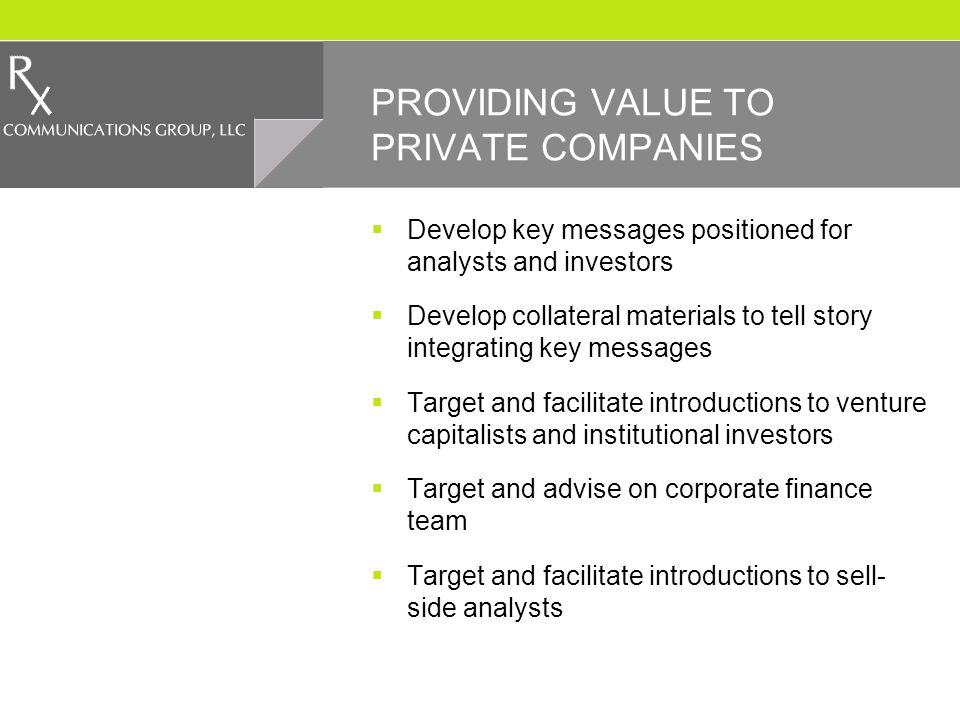 PROVIDING VALUE TO PRIVATE COMPANIES Develop key messages positioned for analysts and investors Develop collateral materials to tell story integrating key messages Target and facilitate introductions to venture capitalists and institutional investors Target and advise on corporate finance team Target and facilitate introductions to sell- side analysts