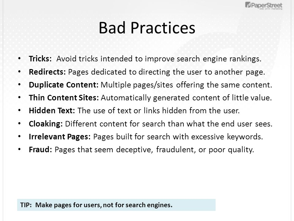 Bad Practices Tricks: Avoid tricks intended to improve search engine rankings. Redirects: Pages dedicated to directing the user to another page. Dupli