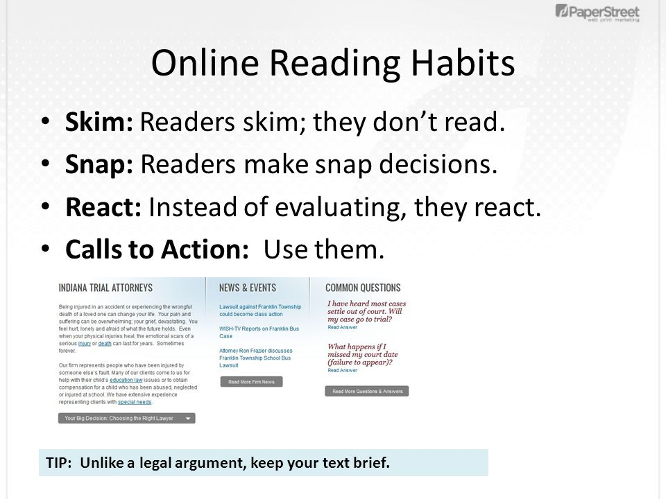 Online Reading Habits Skim: Readers skim; they dont read. Snap: Readers make snap decisions. React: Instead of evaluating, they react. Calls to Action