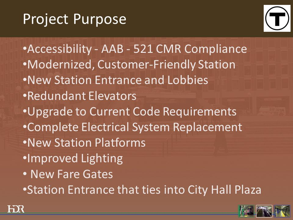 Project Purpose Accessibility - AAB - 521 CMR Compliance Modernized, Customer-Friendly Station New Station Entrance and Lobbies Redundant Elevators Upgrade to Current Code Requirements Complete Electrical System Replacement New Station Platforms Improved Lighting New Fare Gates Station Entrance that ties into City Hall Plaza