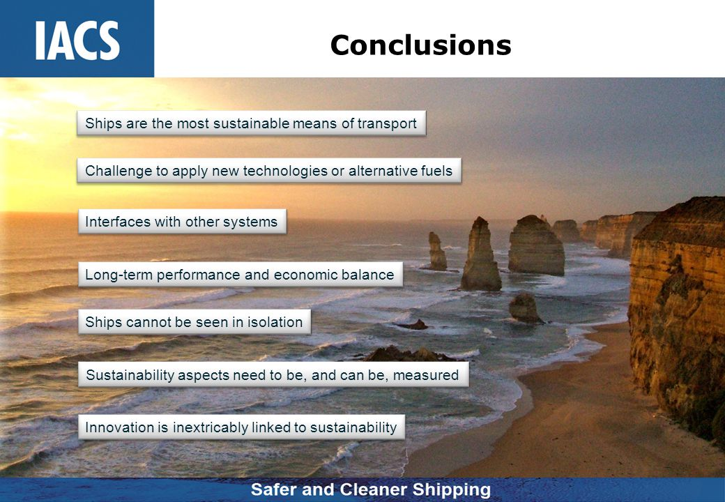 Conclusions Ships are the most sustainable means of transport Challenge to apply new technologies or alternative fuels Interfaces with other systems L