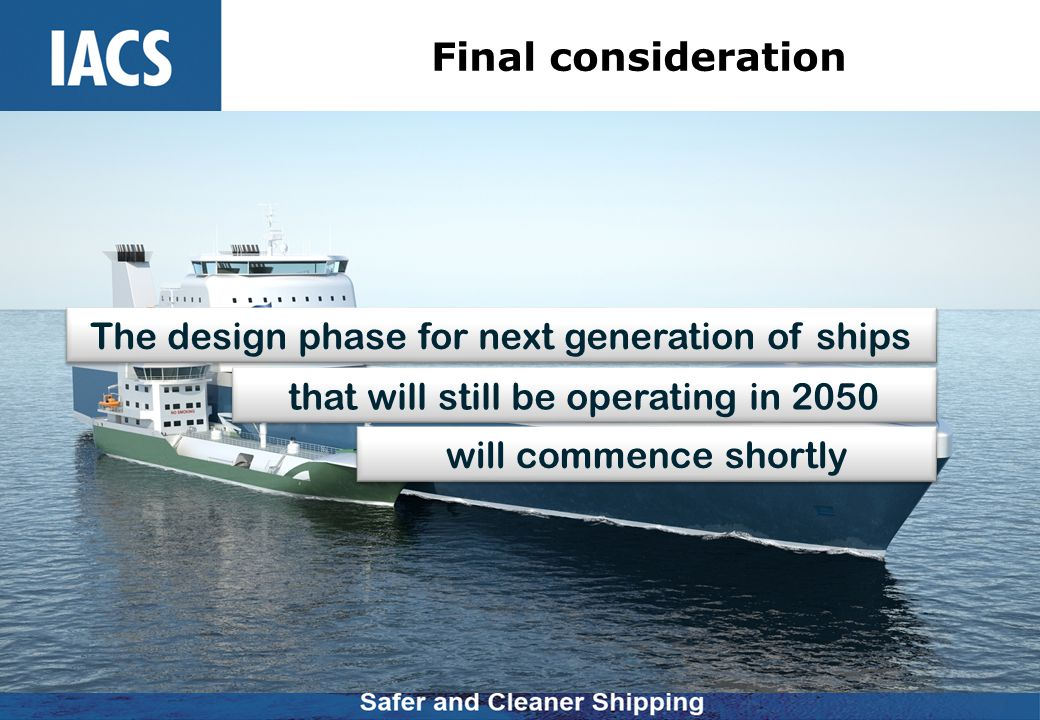 Final consideration The design phase for next generation of ships that will still be operating in 2050 will commence shortly