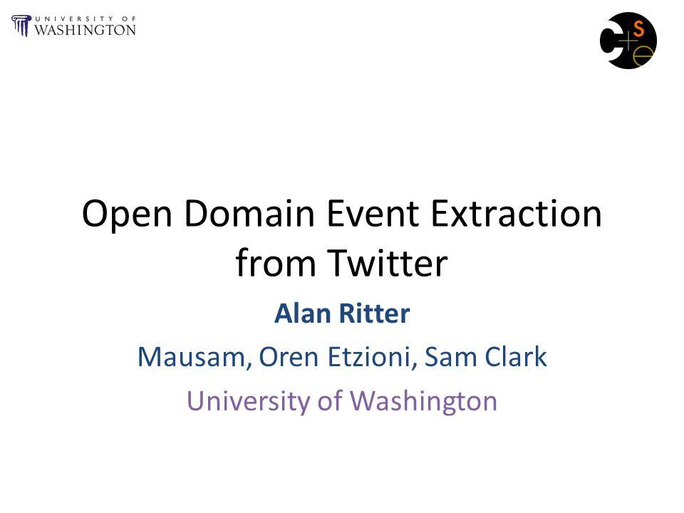 Open Domain Event Extraction from Twitter Alan Ritter Mausam, Oren Etzioni, Sam Clark University of Washington