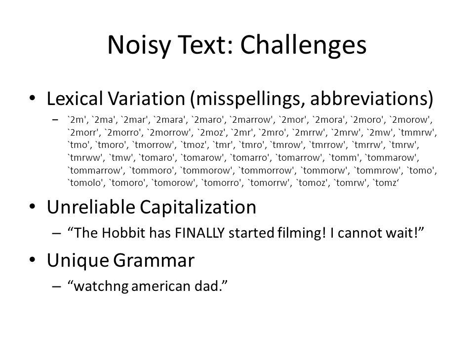 Noisy Text: Challenges Lexical Variation (misspellings, abbreviations) – `2m', `2ma', `2mar', `2mara', `2maro', `2marrow', `2mor', `2mora', `2moro', `