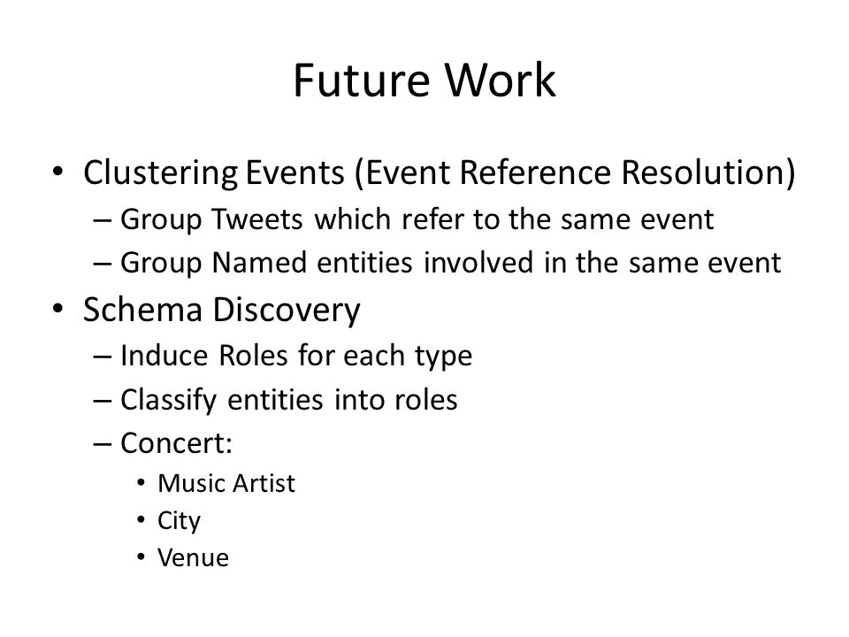 Future Work Clustering Events (Event Reference Resolution) – Group Tweets which refer to the same event – Group Named entities involved in the same ev