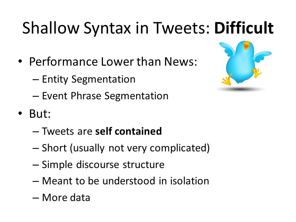 Shallow Syntax in Tweets: Difficult Performance Lower than News: – Entity Segmentation – Event Phrase Segmentation But: – Tweets are self contained –