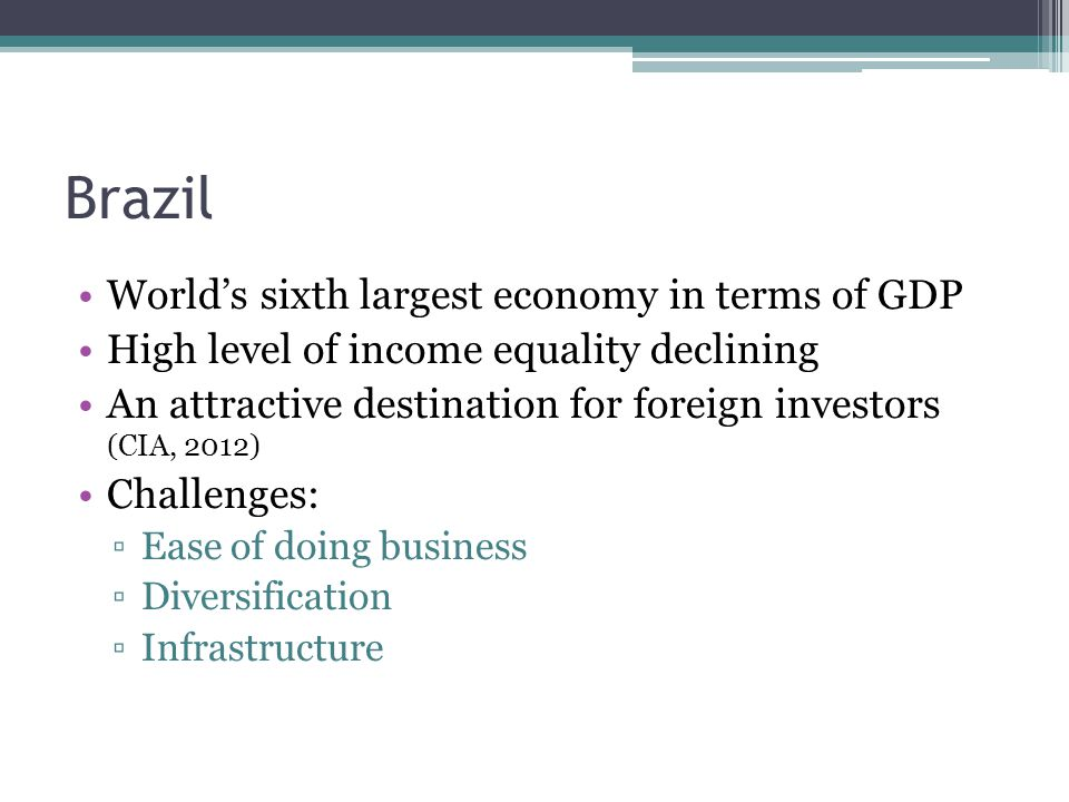 Brazil Worlds sixth largest economy in terms of GDP High level of income equality declining An attractive destination for foreign investors (CIA, 2012) Challenges: Ease of doing business Diversification Infrastructure