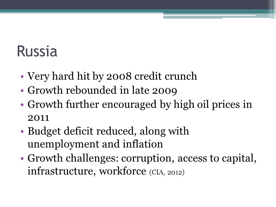 Russia Very hard hit by 2008 credit crunch Growth rebounded in late 2009 Growth further encouraged by high oil prices in 2011 Budget deficit reduced,
