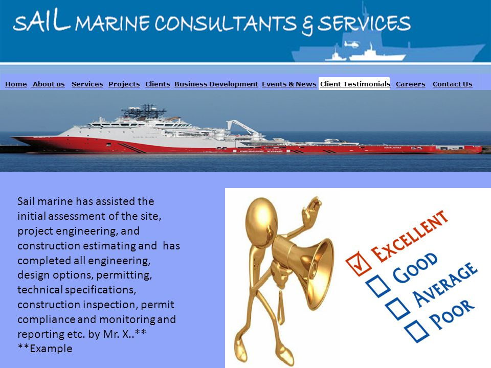 Home About us Services Projects Clients Business Development Events & News Client Testimonials Careers Contact Us Sail marine has assisted the initial assessment of the site, project engineering, and construction estimating and has completed all engineering, design options, permitting, technical specifications, construction inspection, permit compliance and monitoring and reporting etc.