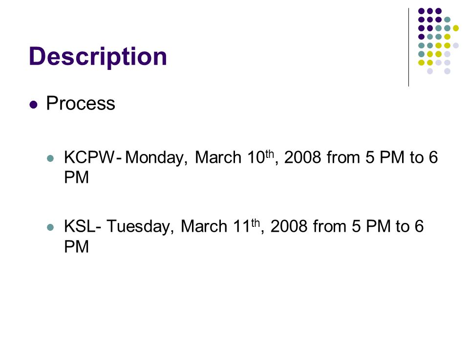 Description Process KCPW- Monday, March 10 th, 2008 from 5 PM to 6 PM KSL- Tuesday, March 11 th, 2008 from 5 PM to 6 PM