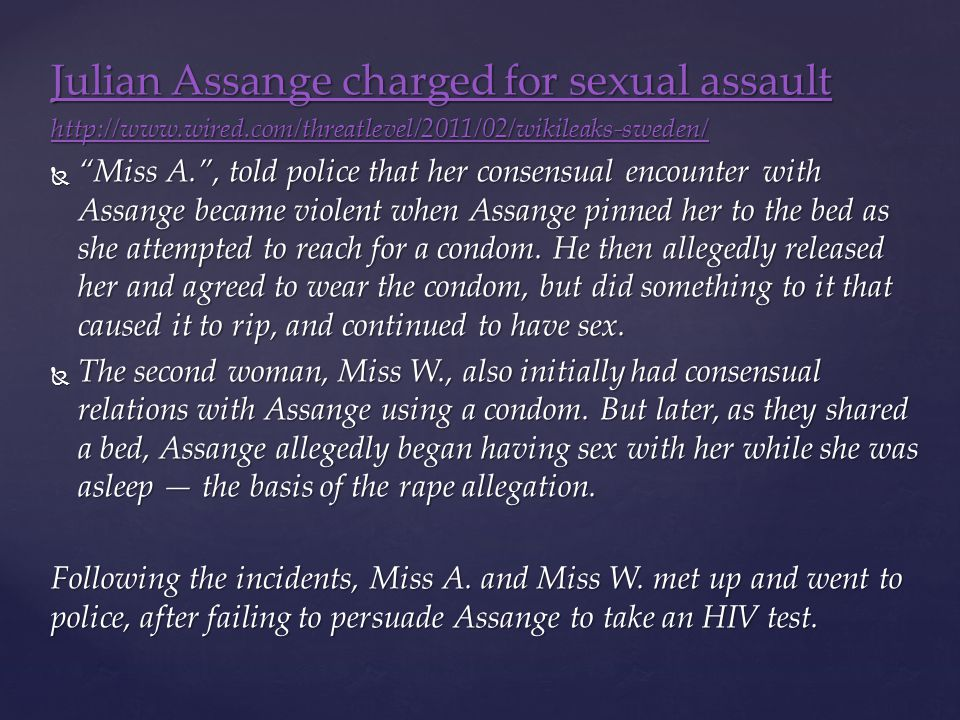 Julian Assange charged for sexual assault Julian Assange charged for sexual assault http://www.wired.com/threatlevel/2011/02/wikileaks-sweden/ Miss A., told police that her consensual encounter with Assange became violent when Assange pinned her to the bed as she attempted to reach for a condom.