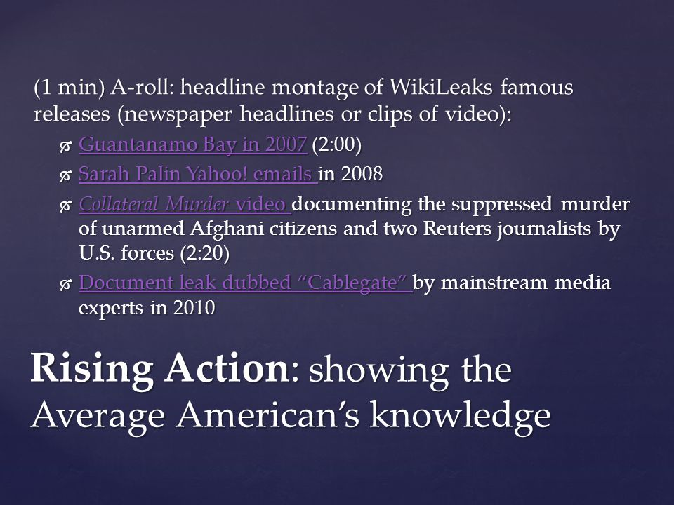 (1 min) A-roll: headline montage of WikiLeaks famous releases (newspaper headlines or clips of video): Guantanamo Bay in 2007 (2:00) Guantanamo Bay in 2007 (2:00) Guantanamo Bay in 2007 Guantanamo Bay in 2007 Sarah Palin Yahoo.