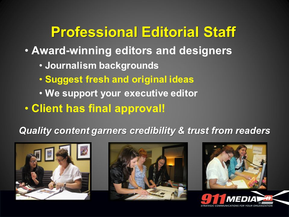 Award-winning editors and designers Journalism backgrounds Suggest fresh and original ideas We support your executive editor Client has final approval.