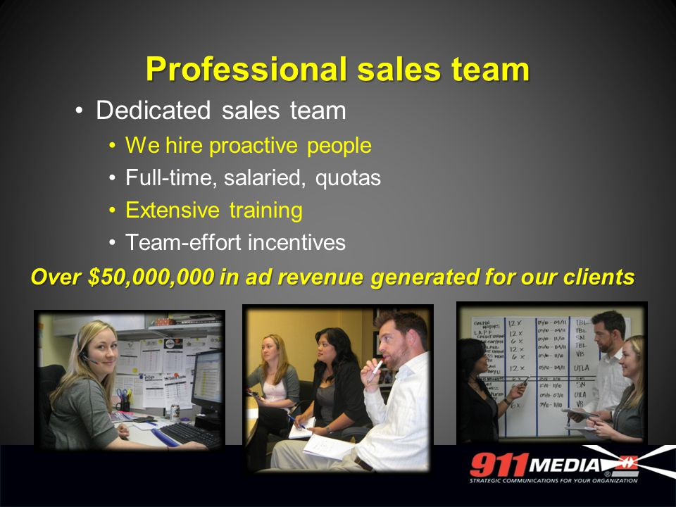 Dedicated sales team We hire proactive people Full-time, salaried, quotas Extensive training Team-effort incentives Over $50,000,000 in ad revenue gen
