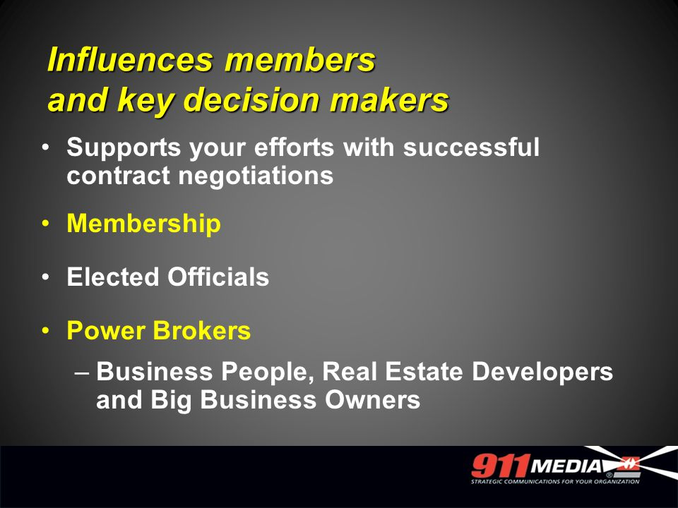 Influences members and key decision makers Supports your efforts with successful contract negotiations Membership Elected Officials Power Brokers –Business People, Real Estate Developers and Big Business Owners
