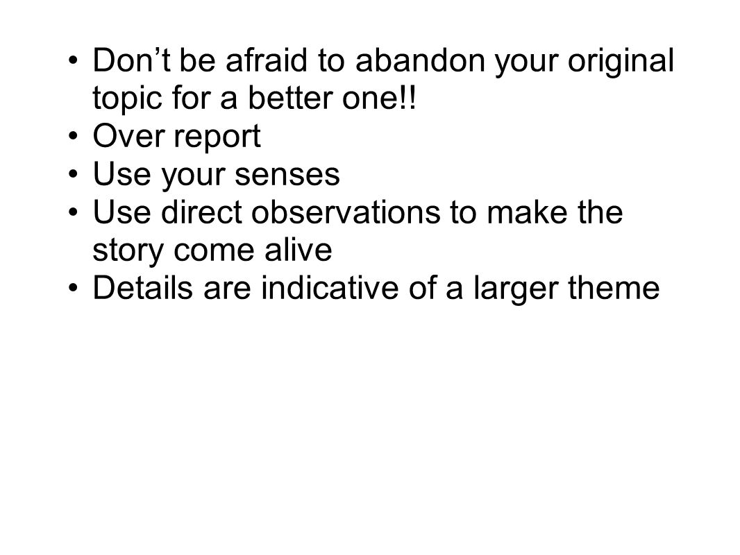 Dont be afraid to abandon your original topic for a better one!! Over report Use your senses Use direct observations to make the story come alive Deta