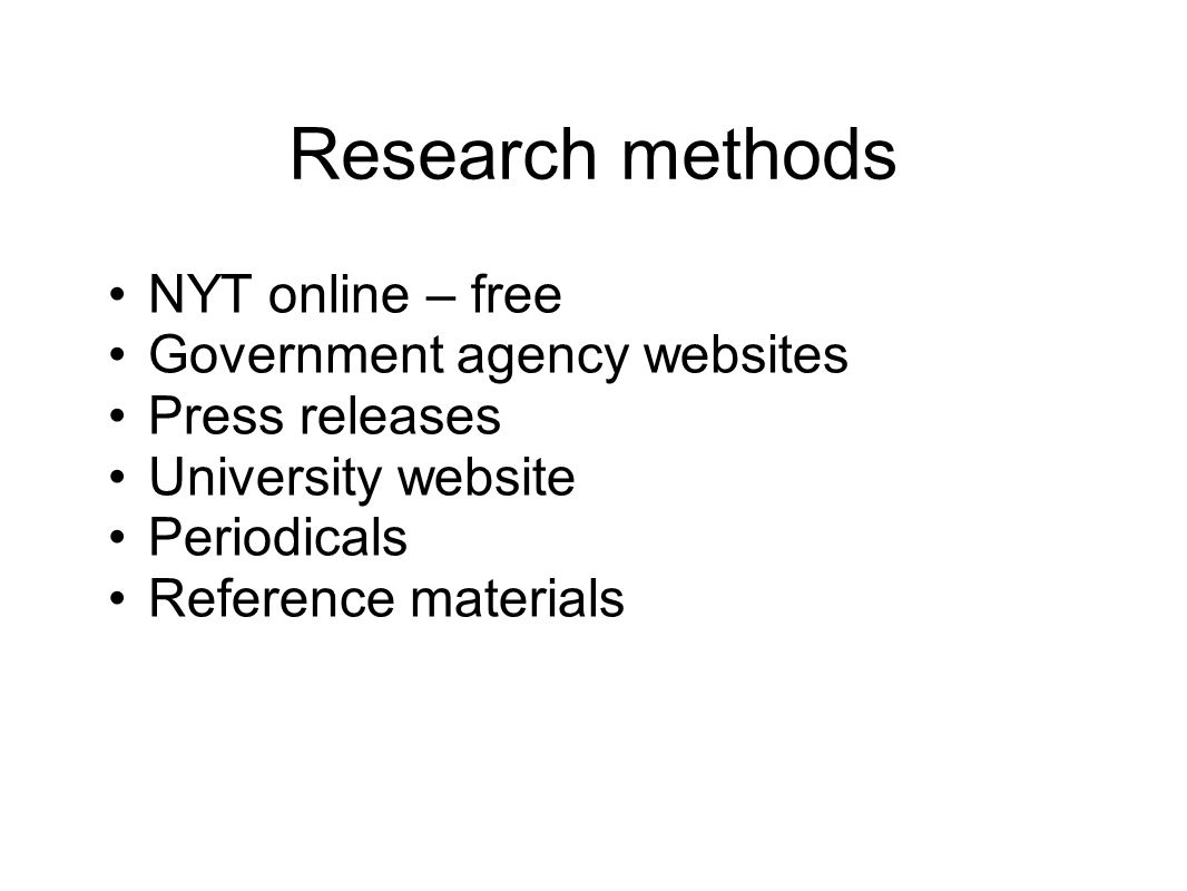 Research methods NYT online – free Government agency websites Press releases University website Periodicals Reference materials