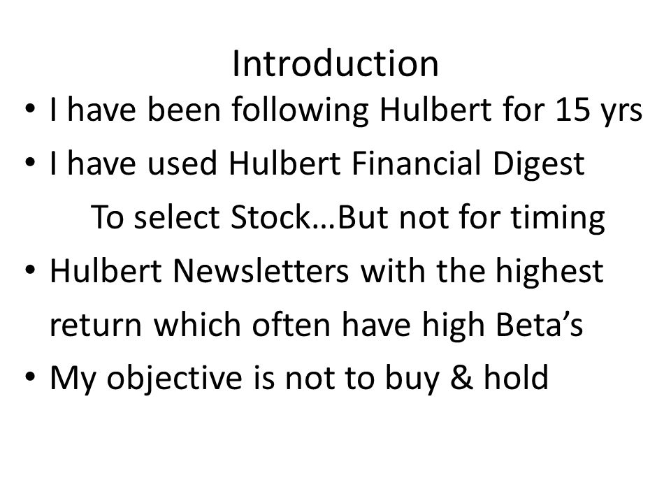 Introduction I have been following Hulbert for 15 yrs I have used Hulbert Financial Digest To select Stock…But not for timing Hulbert Newsletters with the highest return which often have high Betas My objective is not to buy & hold