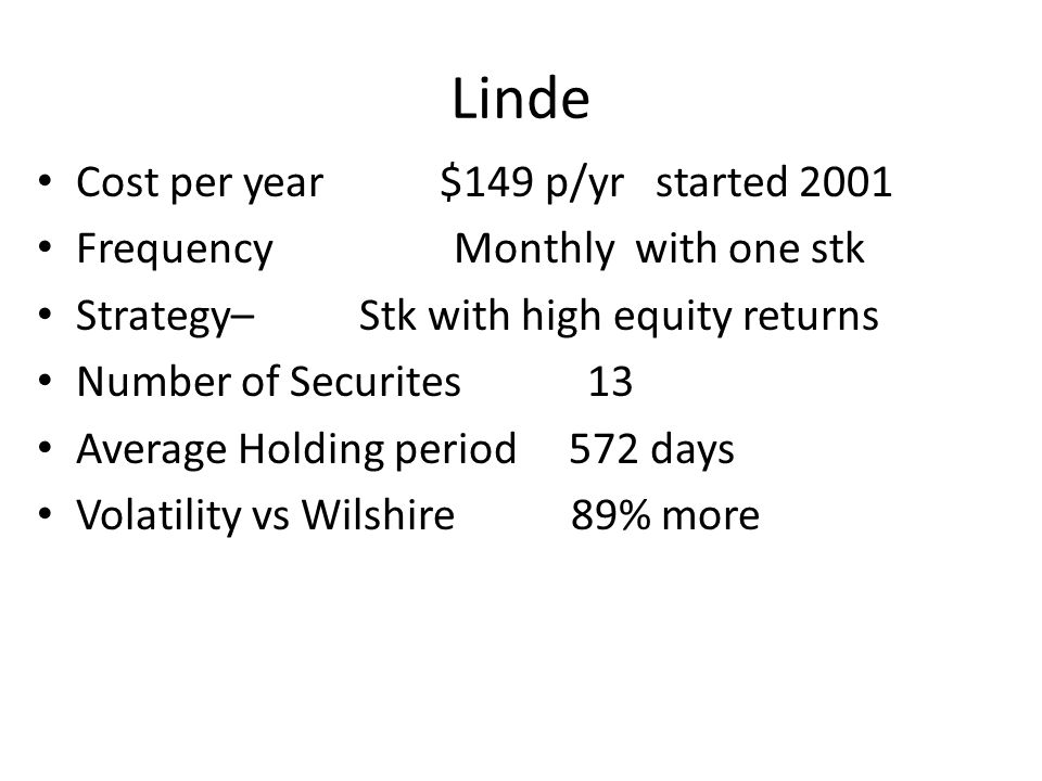Linde Cost per year $149 p/yr started 2001 FrequencyMonthly with one stk Strategy– Stk with high equity returns Number of Securites 13 Average Holding period 572 days Volatility vs Wilshire 89% more